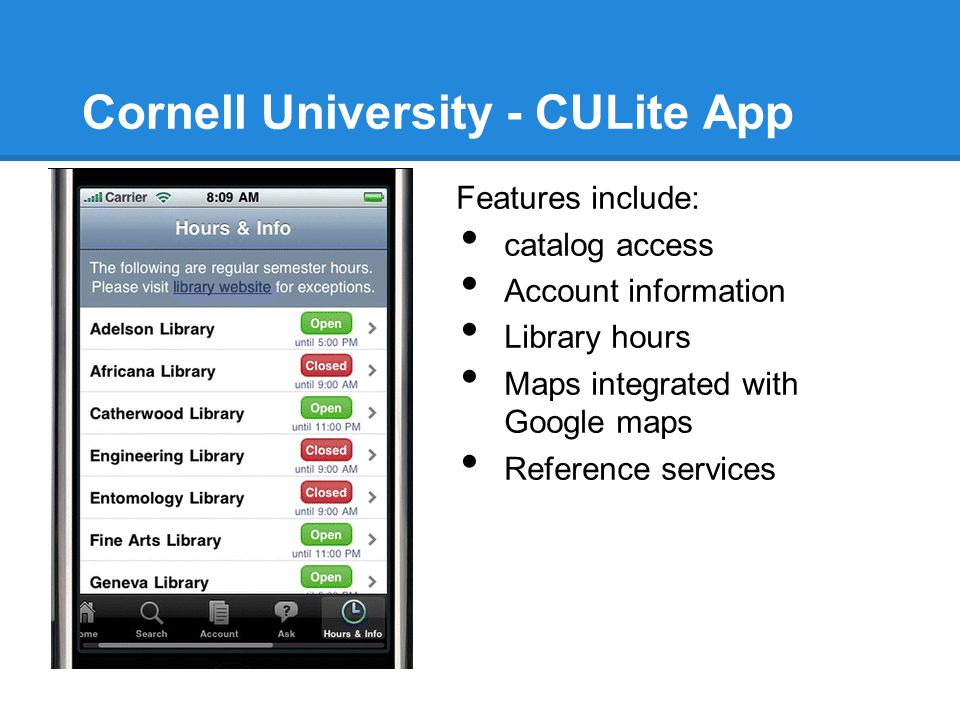 Cornell University - CULite App Features include: catalog access Account information Library hours Maps integrated with Google maps Reference services