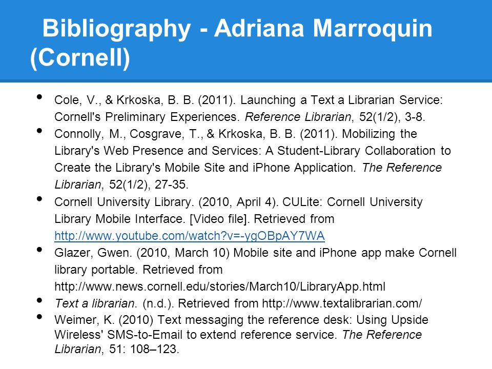 Bibliography - Adriana Marroquin (Cornell) Cole, V., & Krkoska, B. B. (2011). Launching a Text a Librarian Service: Cornell's Preliminary Experiences.