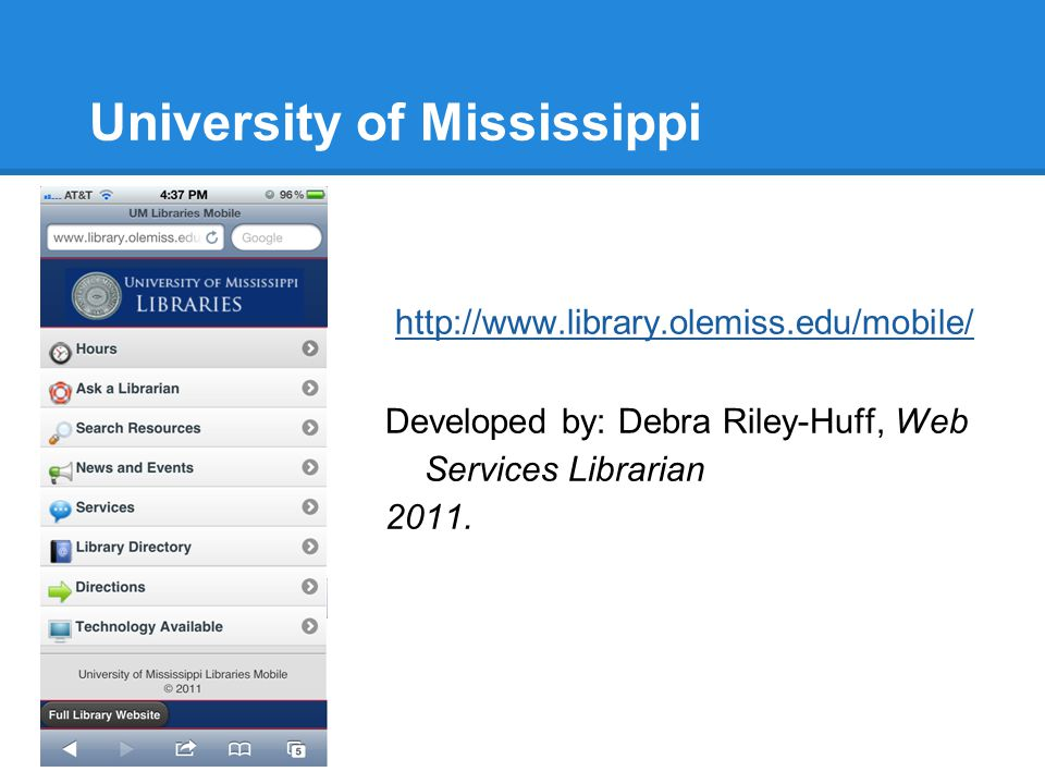 University of Mississippi http://www.library.olemiss.edu/mobile/ Developed by: Debra Riley-Huff, Web Services Librarian 2011.