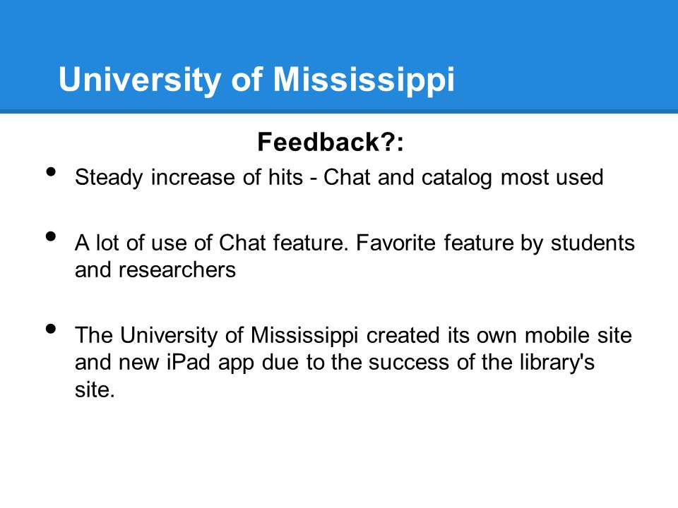 University of Mississippi Feedback?: Steady increase of hits - Chat and catalog most used A lot of use of Chat feature. Favorite feature by students a