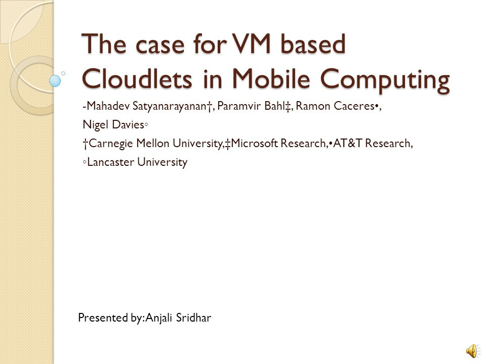 The case for VM based Cloudlets in Mobile Computing -Mahadev Satyanarayanan, Paramvir Bahl, Ramon Caceres, Nigel Davies Carnegie Mellon University,Microsoft Research,AT&T Research, Lancaster University Presented by: Anjali Sridhar