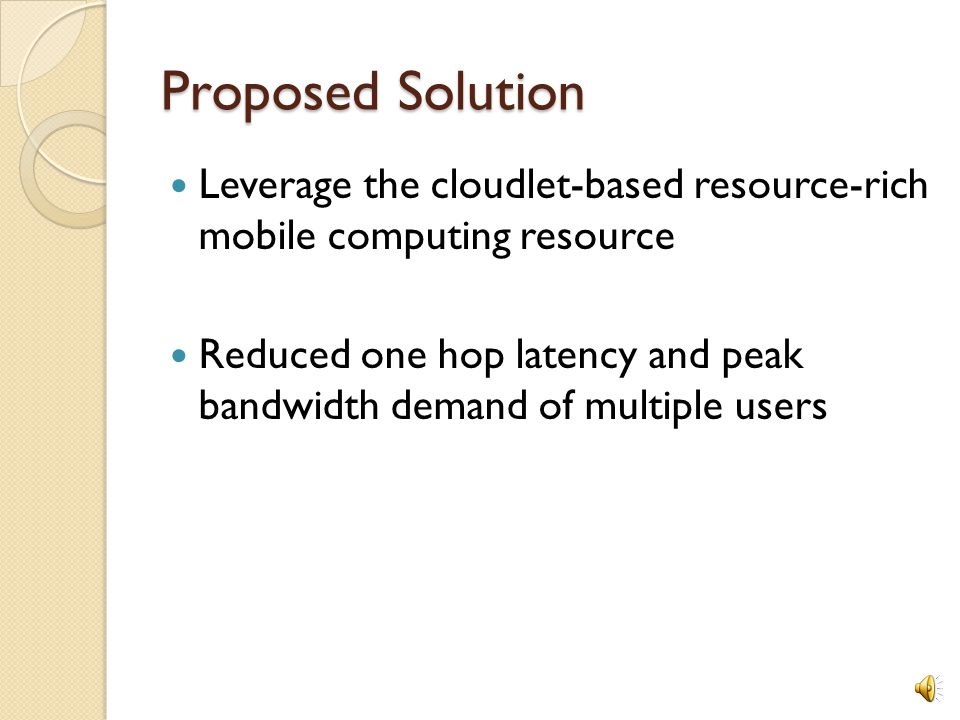 Proposed Solution Leverage the cloudlet-based resource-rich mobile computing resource Reduced one hop latency and peak bandwidth demand of multiple users