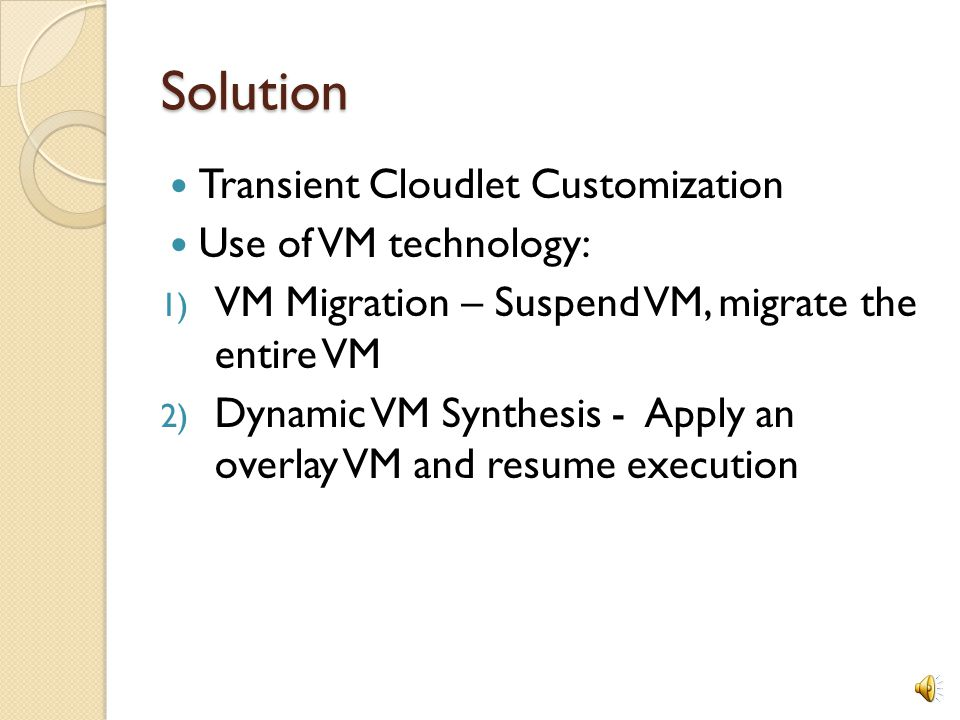 Solution Transient Cloudlet Customization Use of VM technology: 1) VM Migration – Suspend VM, migrate the entire VM 2) Dynamic VM Synthesis - Apply an overlay VM and resume execution