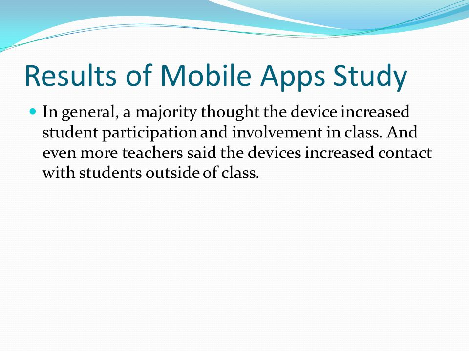 Results of Mobile Apps Study In general, a majority thought the device increased student participation and involvement in class.