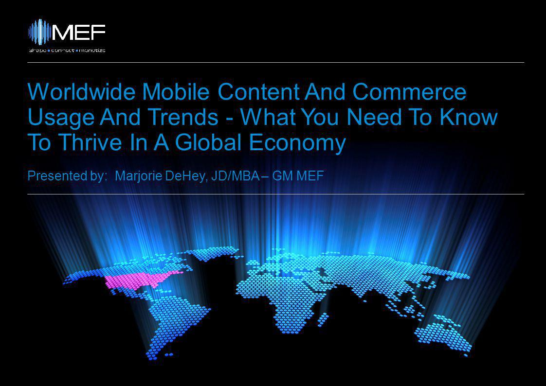 Worldwide Mobile Content And Commerce Usage And Trends - What You Need To Know To Thrive In A Global Economy Presented by: Marjorie DeHey, JD/MBA – GM MEF