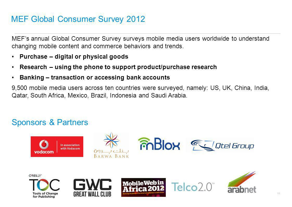 MEF Global Consumer Survey 2012 UNDERSTANDING MOBILE CONTENT AND COMMERCE USAGE & TRENDS WORLDWIDE MEFs annual Global Consumer Survey surveys mobile media users worldwide to understand changing mobile content and commerce behaviors and trends.