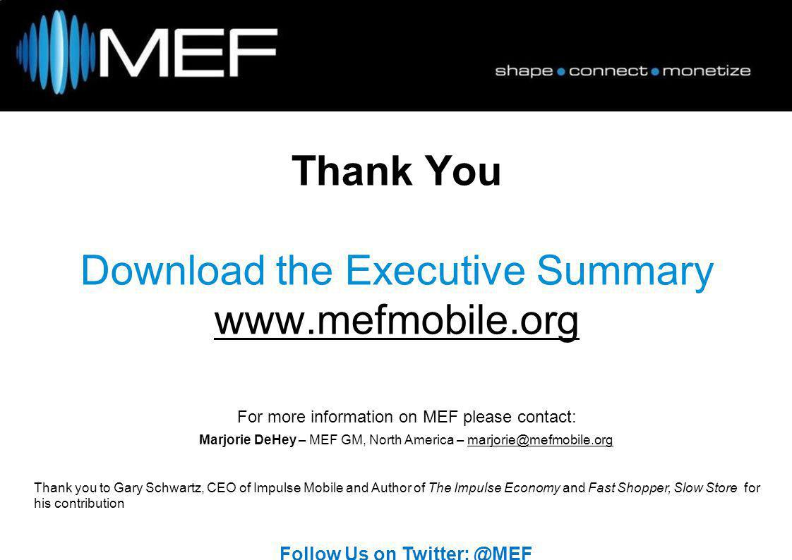 Marjorie DeHey – MEF GM, North America – marjorie@mefmobile.org@mefmobile.org Thank you to Gary Schwartz, CEO of Impulse Mobile and Author of The Impulse Economy and Fast Shopper, Slow Store for his contribution Follow Us on Twitter: @MEF For more information on MEF please contact: Thank You Download the Executive Summary www.mefmobile.org www.mefmobile.org