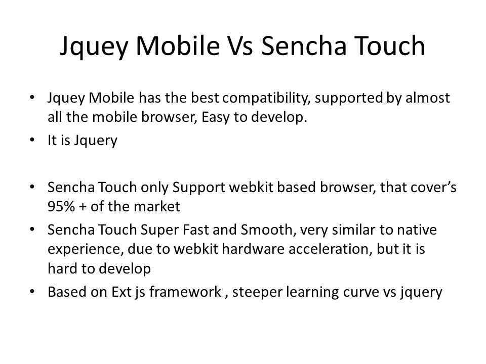 Jquey Mobile Vs Sencha Touch Jquey Mobile has the best compatibility, supported by almost all the mobile browser, Easy to develop.