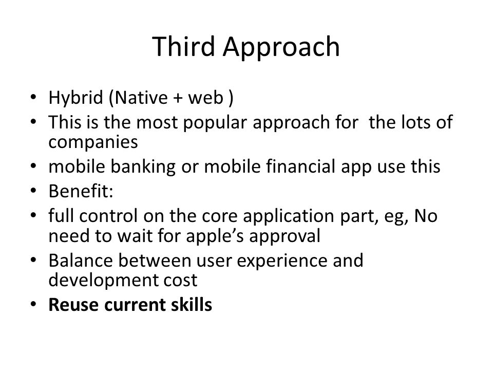 Third Approach Hybrid (Native + web ) This is the most popular approach for the lots of companies mobile banking or mobile financial app use this Benefit: full control on the core application part, eg, No need to wait for apples approval Balance between user experience and development cost Reuse current skills