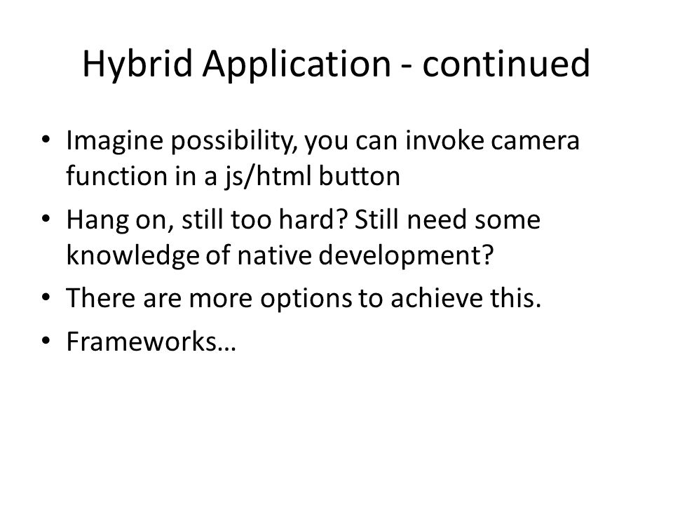 Hybrid Application - continued Imagine possibility, you can invoke camera function in a js/html button Hang on, still too hard.