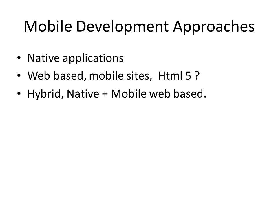 Mobile Development Approaches Native applications Web based, mobile sites, Html 5 .