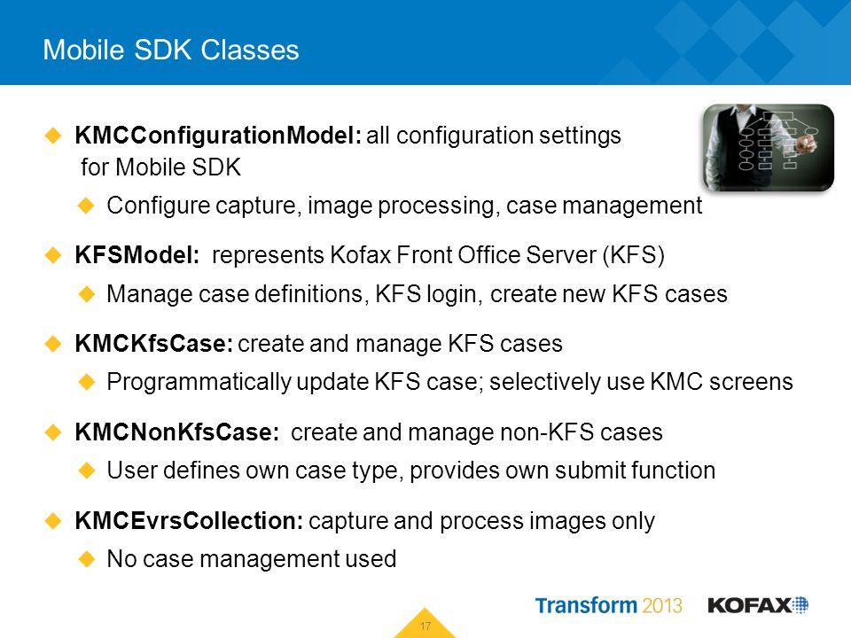 Mobile SDK Classes KMCConfigurationModel: all configuration settings for Mobile SDK Configure capture, image processing, case management KFSModel: rep