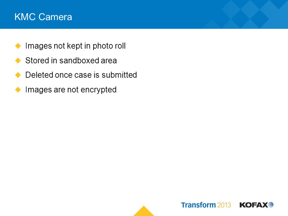KMC Camera Images not kept in photo roll Stored in sandboxed area Deleted once case is submitted Images are not encrypted