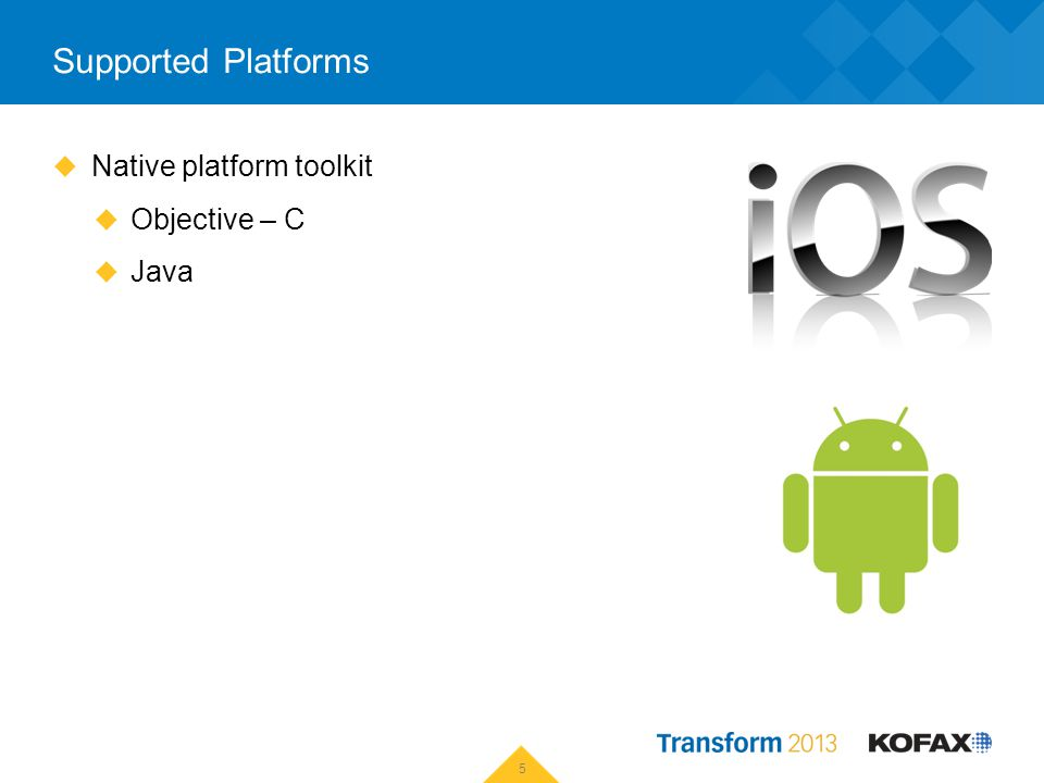 Supported Platforms Native platform toolkit Objective – C Java 5