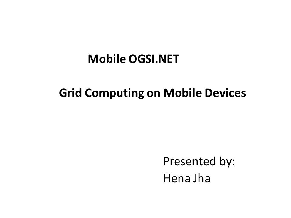 Mobile OGSI.NET Grid Computing on Mobile Devices Presented by: Hena Jha
