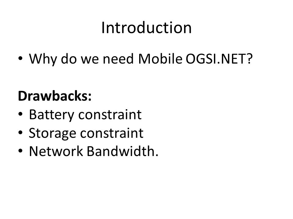 Introduction Why do we need Mobile OGSI.NET? Drawbacks: Battery constraint Storage constraint Network Bandwidth.