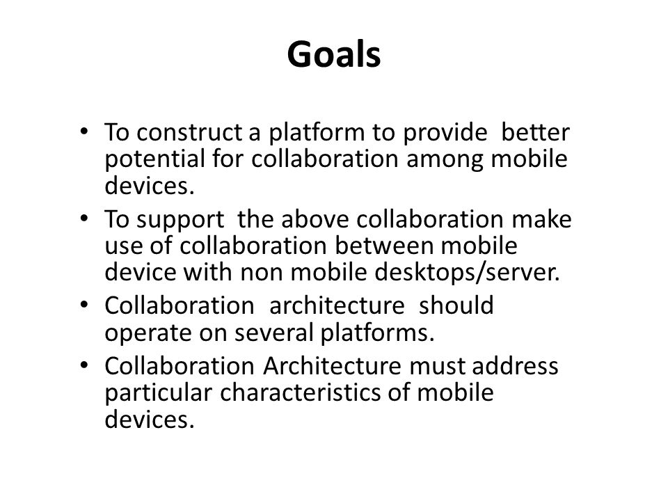 Goals To construct a platform to provide better potential for collaboration among mobile devices. To support the above collaboration make use of colla