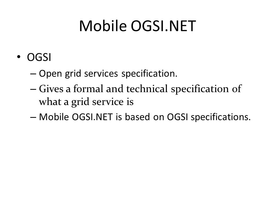 Mobile OGSI.NET OGSI – Open grid services specification. – Gives a formal and technical specification of what a grid service is – Mobile OGSI.NET is b