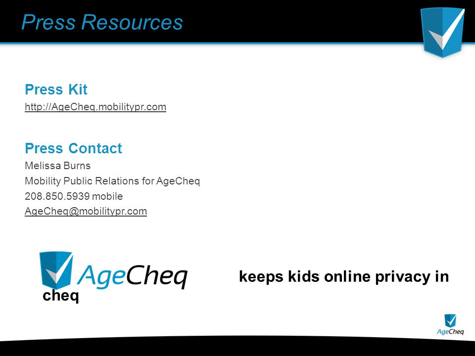 Press Resources Press Kit http://AgeCheq.mobilitypr.com Press Contact Melissa Burns Mobility Public Relations for AgeCheq 208.850.5939 mobile AgeCheq@mobilitypr.com keeps kids online privacy in cheq