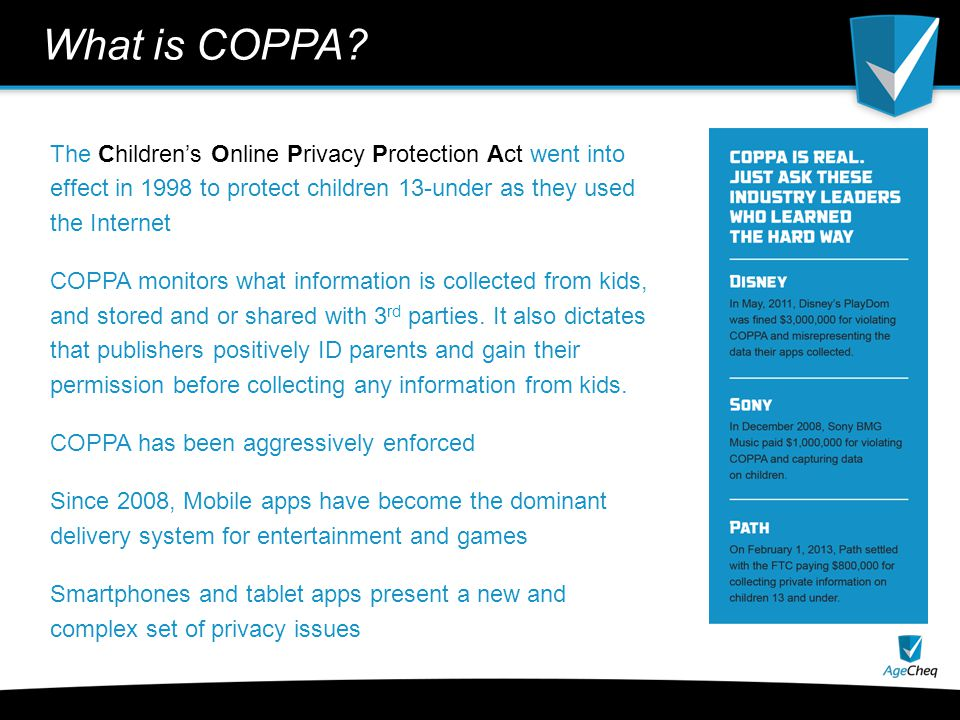 COPPA 2.0 is here Revised in 2012, in force July 1, 2013 Addresses explosive growth of online data collection, behavioral marketing, and ubiquitous use of tablets, smartphones and other mobile devices by children Puts legal responsibilities on app and game developers to obtain verifiable parental approval for kids app usage No marquee prosecutions yet, but its just a matter of time For publishers, ignorance of COPPA is not a viable strategy