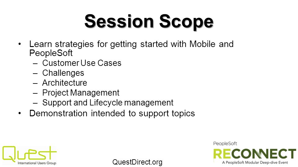 QuestDirect.org Session Scope Learn strategies for getting started with Mobile and PeopleSoft –Customer Use Cases –Challenges –Architecture –Project M