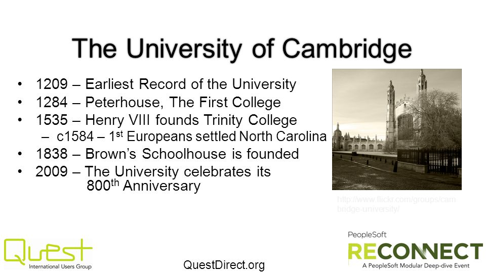 QuestDirect.org The University of Cambridge 1209 – Earliest Record of the University 1284 – Peterhouse, The First College 1535 – Henry VIII founds Tri