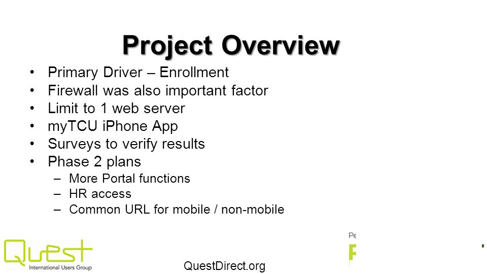 QuestDirect.org Project Overview Primary Driver – Enrollment Firewall was also important factor Limit to 1 web server myTCU iPhone App Surveys to veri