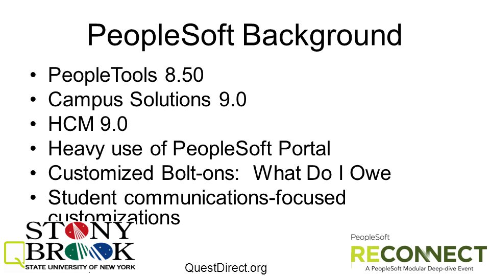 QuestDirect.org PeopleSoft Background PeopleTools 8.50 Campus Solutions 9.0 HCM 9.0 Heavy use of PeopleSoft Portal Customized Bolt-ons: What Do I Owe