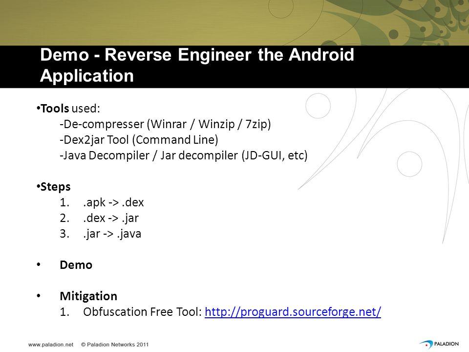 Demo - Reverse Engineer the Android Application Tools used: -De-compresser (Winrar / Winzip / 7zip) -Dex2jar Tool (Command Line) -Java Decompiler / Jar decompiler (JD-GUI, etc) Steps 1..apk ->.dex 2..dex ->.jar 3..jar ->.java Demo Mitigation 1.Obfuscation Free Tool: http://proguard.sourceforge.net/http://proguard.sourceforge.net/