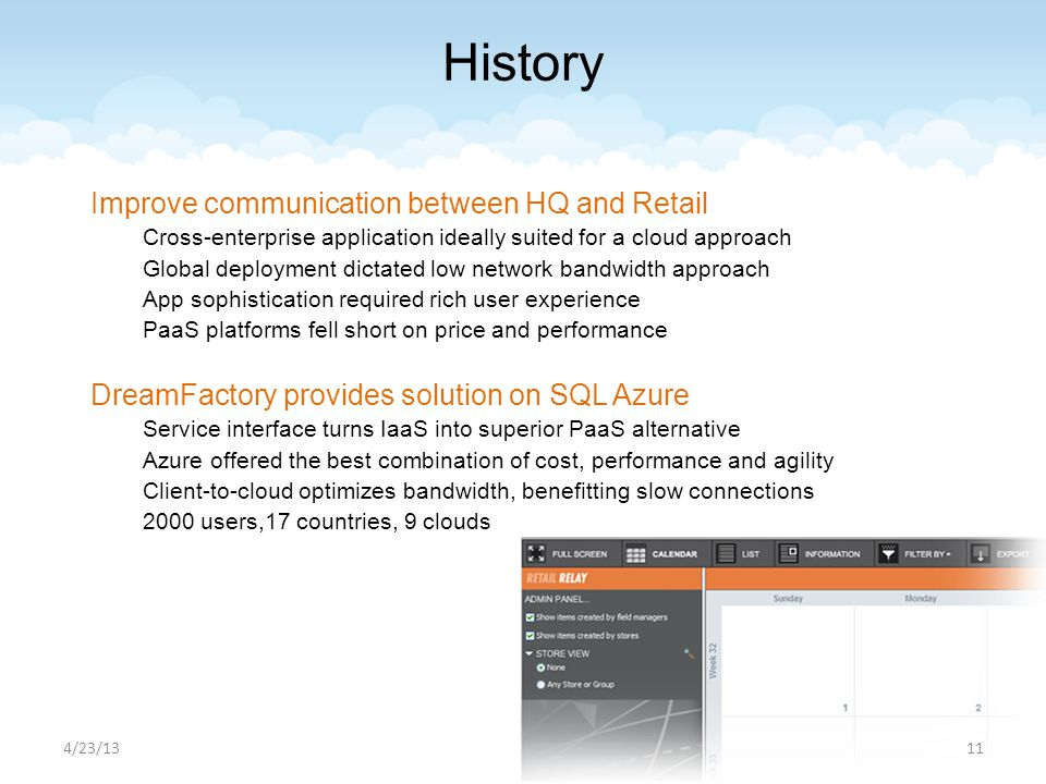 Improve communication between HQ and Retail Cross-enterprise application ideally suited for a cloud approach Global deployment dictated low network bandwidth approach App sophistication required rich user experience PaaS platforms fell short on price and performance DreamFactory provides solution on SQL Azure Service interface turns IaaS into superior PaaS alternative Azure offered the best combination of cost, performance and agility Client-to-cloud optimizes bandwidth, benefitting slow connections 2000 users,17 countries, 9 clouds 4/23/1311