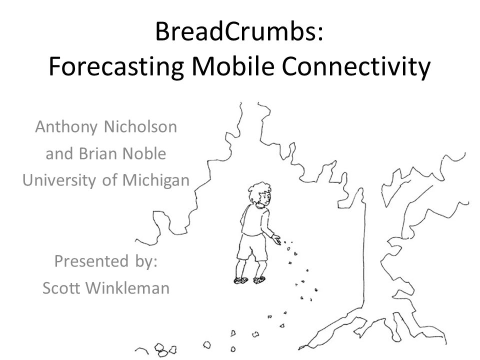 BreadCrumbs: Forecasting Mobile Connectivity Anthony Nicholson and Brian Noble University of Michigan Presented by: Scott Winkleman