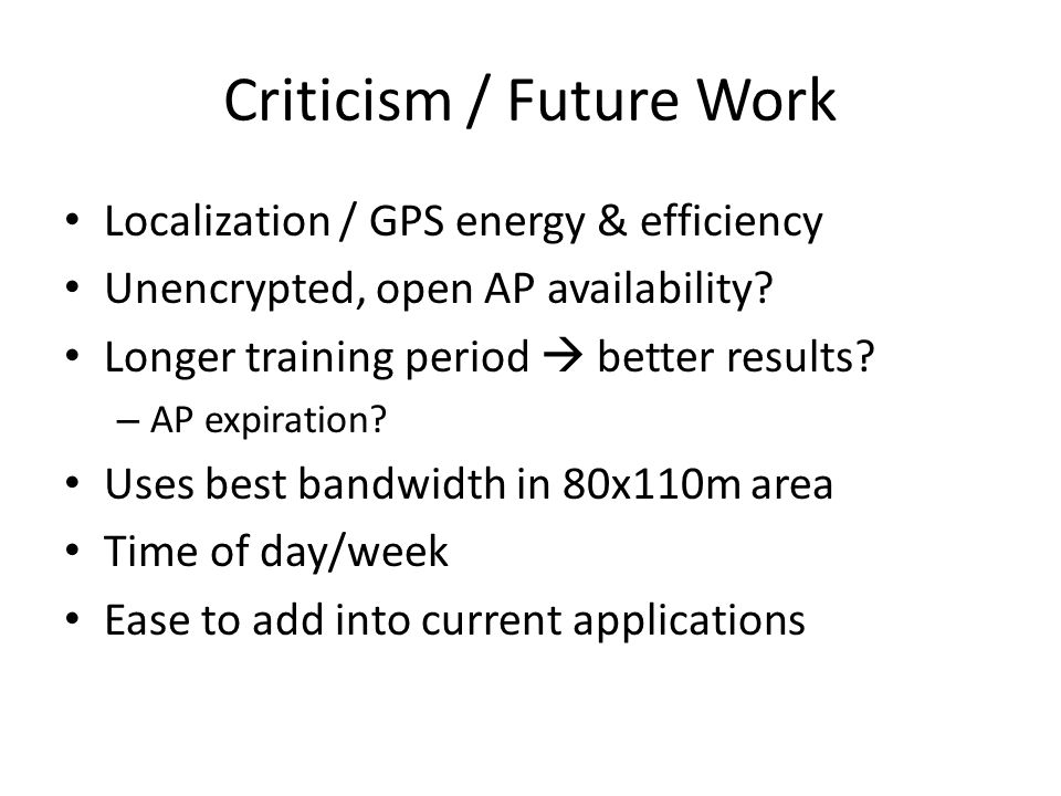 Criticism / Future Work Localization / GPS energy & efficiency Unencrypted, open AP availability.