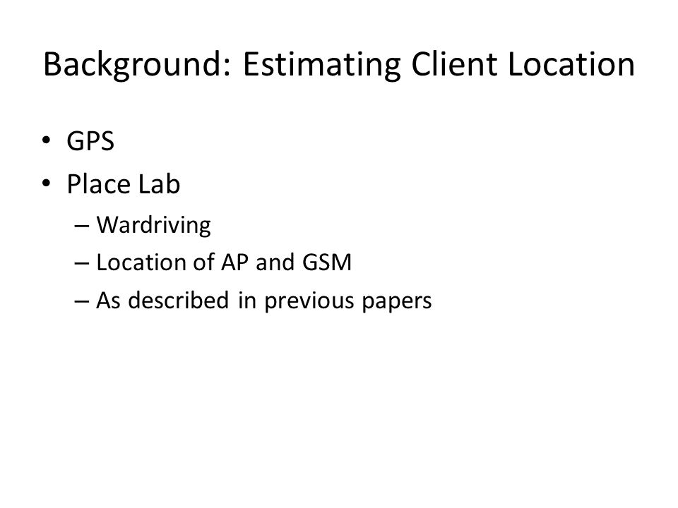 Background: Estimating Client Location GPS Place Lab – Wardriving – Location of AP and GSM – As described in previous papers