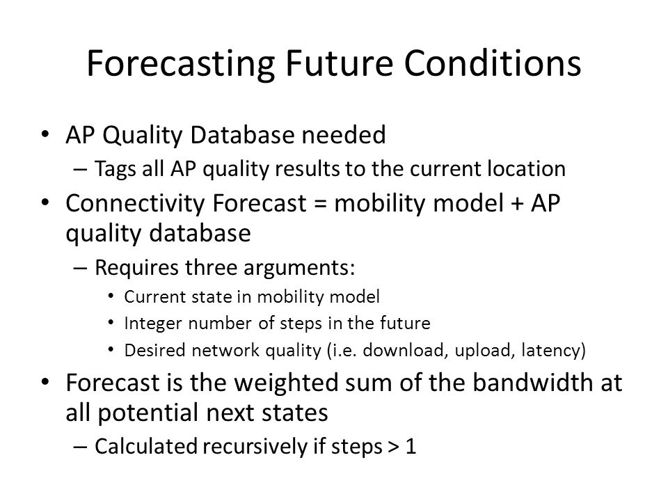 Forecasting Future Conditions AP Quality Database needed – Tags all AP quality results to the current location Connectivity Forecast = mobility model + AP quality database – Requires three arguments: Current state in mobility model Integer number of steps in the future Desired network quality (i.e.