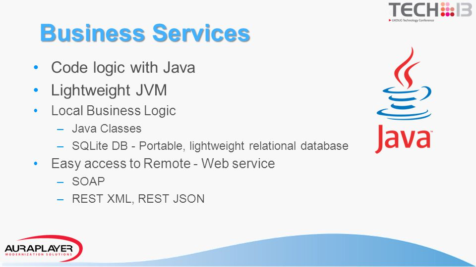 Business Services Code logic with Java Lightweight JVM Local Business Logic – Java Classes – SQLite DB - Portable, lightweight relational database Eas