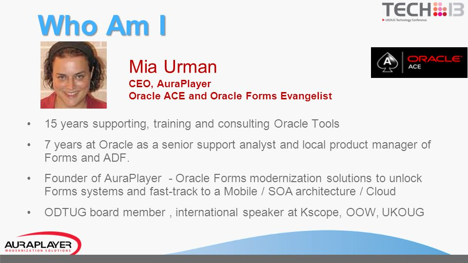 Who Am I Mia Urman CEO, AuraPlayer Oracle ACE and Oracle Forms Evangelist 15 years supporting, training and consulting Oracle Tools 7 years at Oracle