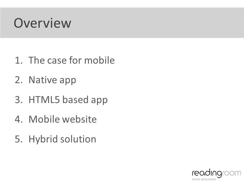 Overview 1.The case for mobile 2.Native app 3.HTML5 based app 4.Mobile website 5.Hybrid solution