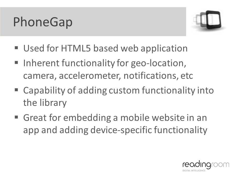 PhoneGap Used for HTML5 based web application Inherent functionality for geo-location, camera, accelerometer, notifications, etc Capability of adding custom functionality into the library Great for embedding a mobile website in an app and adding device-specific functionality
