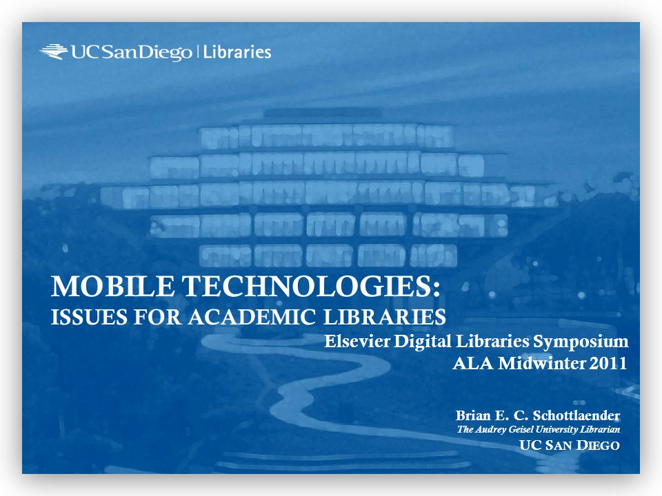 MOBILE TECHNOLOGIES: ISSUES FOR ACADEMIC LIBRARIES Elsevier Digital Libraries Symposium ALA Midwinter 2011 Brian E.