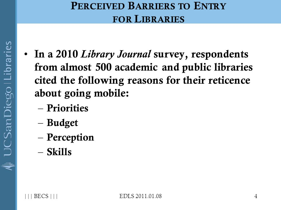 In a 2010 Library Journal survey, respondents from almost 500 academic and public libraries cited the following reasons for their reticence about going mobile: – Priorities – Budget – Perception – Skills ||| BECS |||EDLS P ERCEIVED B ARRIERS TO E NTRY FOR L IBRARIES