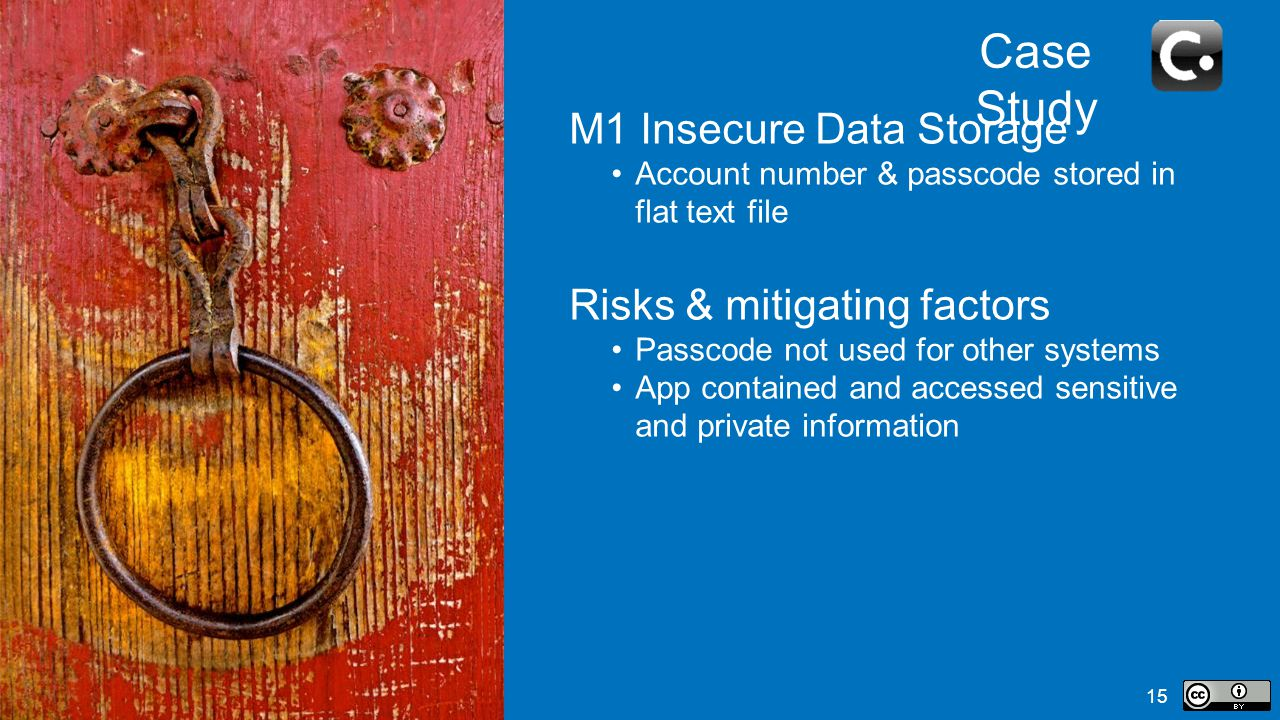 15 Case Study M1 Insecure Data Storage Account number & passcode stored in flat text file Risks & mitigating factors Passcode not used for other systems App contained and accessed sensitive and private information