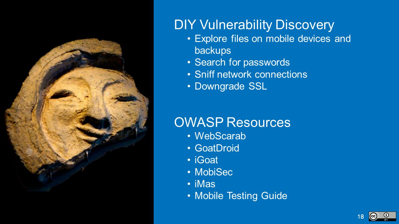 18 DIY Vulnerability Discovery Explore files on mobile devices and backups Search for passwords Sniff network connections Downgrade SSL OWASP Resources WebScarab GoatDroid iGoat MobiSec iMas Mobile Testing Guide