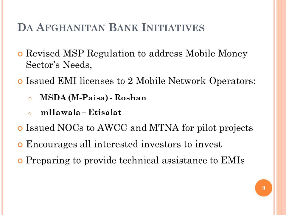 D A A FGHANITAN B ANK I NITIATIVES Revised MSP Regulation to address Mobile Money Sectors Needs, Issued EMI licenses to 2 Mobile Network Operators: o M SDA (M-Paisa) - Roshan o mHawala – Etisalat Issued NOCs to AWCC and MTNA for pilot projects Encourages all interested investors to invest Preparing to provide technical assistance to EMIs 9