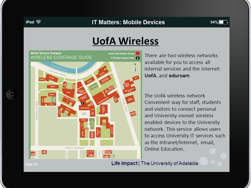 Life Impact | The University of Adelaide Slide 10 UofA Wireless There are two wireless networks available for you to access all internal services and the internet: UofA, and eduroam The UofA wireless network Convenient way for staff, students and visitors to connect personal and University-owned wireless enabled devices to the University network.
