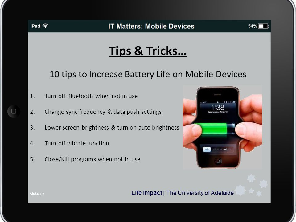 Life Impact | The University of Adelaide Slide 12 Tips & Tricks… 10 tips to Increase Battery Life on Mobile Devices 1.Turn off Bluetooth when not in use 2.Change sync frequency & data push settings 3.Lower screen brightness & turn on auto brightness 4.Turn off vibrate function 5.Close/Kill programs when not in use