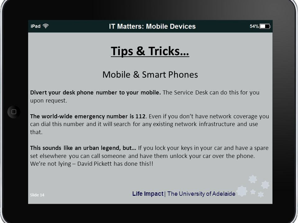 Life Impact | The University of Adelaide Slide 14 Tips & Tricks… Mobile & Smart Phones Divert your desk phone number to your mobile.