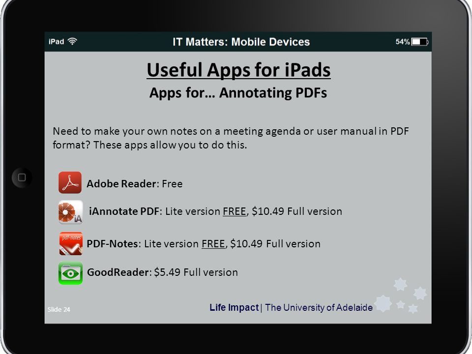 Life Impact | The University of Adelaide Slide 24 Useful Apps for iPads Apps for… Annotating PDFs Need to make your own notes on a meeting agenda or user manual in PDF format.