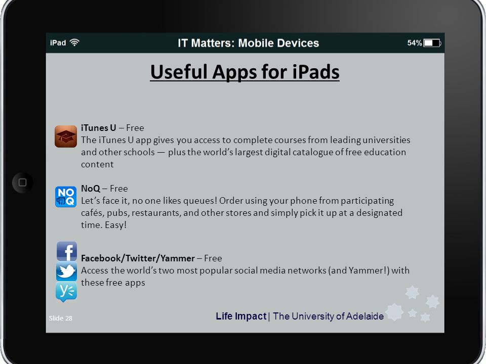Life Impact | The University of Adelaide Slide 28 Useful Apps for iPads iTunes U – Free The iTunes U app gives you access to complete courses from leading universities and other schools plus the worlds largest digital catalogue of free education content NoQ – Free Lets face it, no one likes queues.