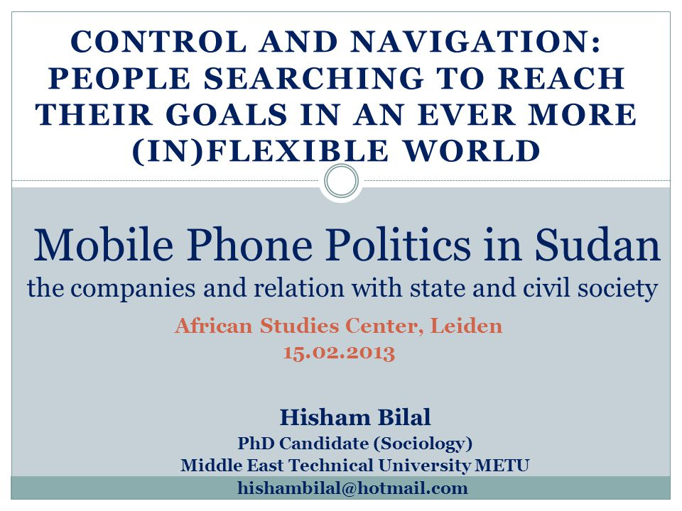 CONTROL AND NAVIGATION: PEOPLE SEARCHING TO REACH THEIR GOALS IN AN EVER MORE (IN)FLEXIBLE WORLD Mobile Phone Politics in Sudan the companies and relation with state and civil society Hisham Bilal PhD Candidate (Sociology) Middle East Technical University METU African Studies Center, Leiden