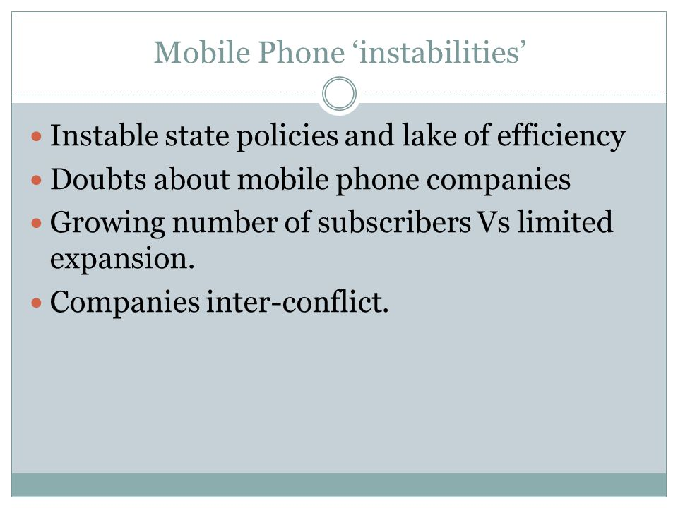 Mobile Phone instabilities Instable state policies and lake of efficiency Doubts about mobile phone companies Growing number of subscribers Vs limited expansion.